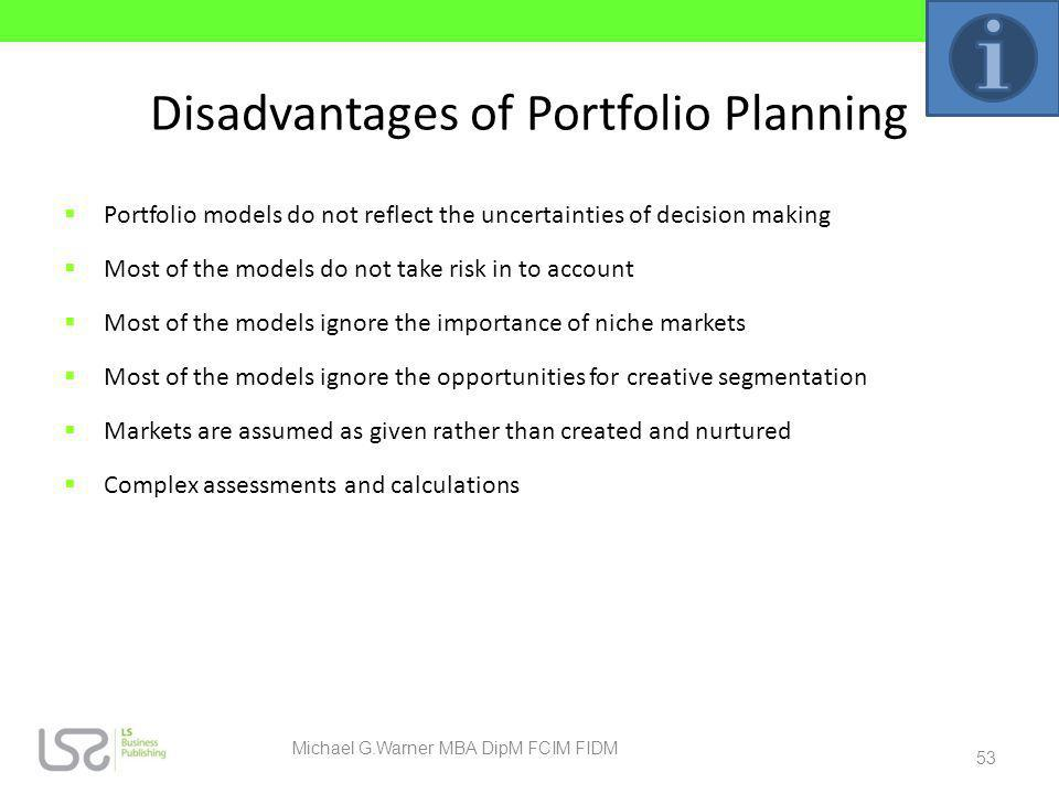 Disadvantages of Portfolio Planning Portfolio models do not reflect the uncertainties of decision making Most of the models do not take risk in to acc