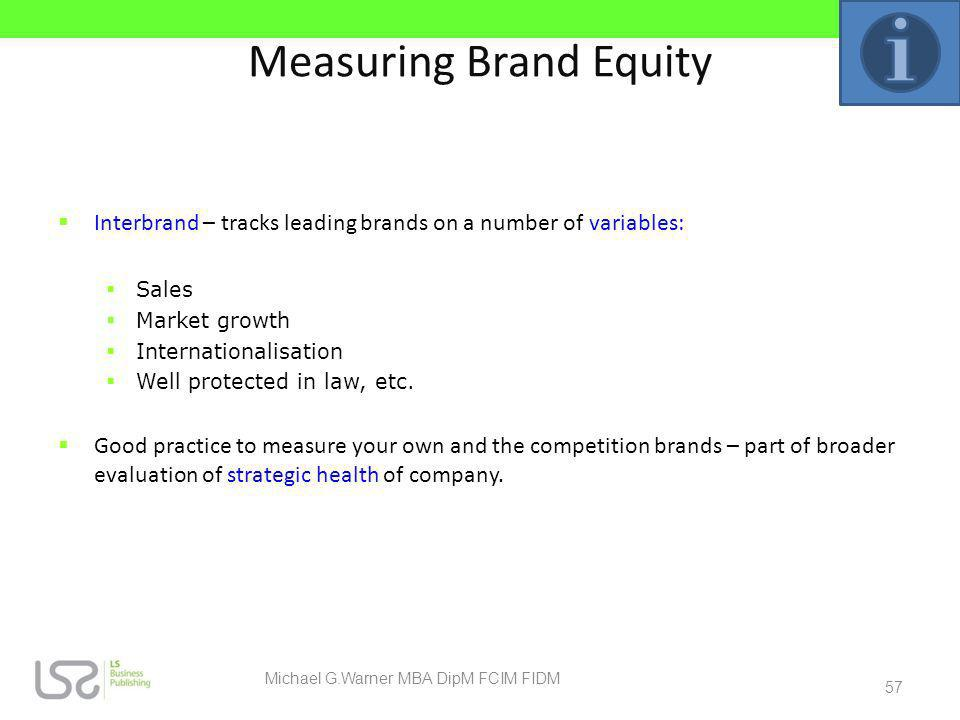Measuring Brand Equity Interbrand – tracks leading brands on a number of variables: Sales Market growth Internationalisation Well protected in law, et