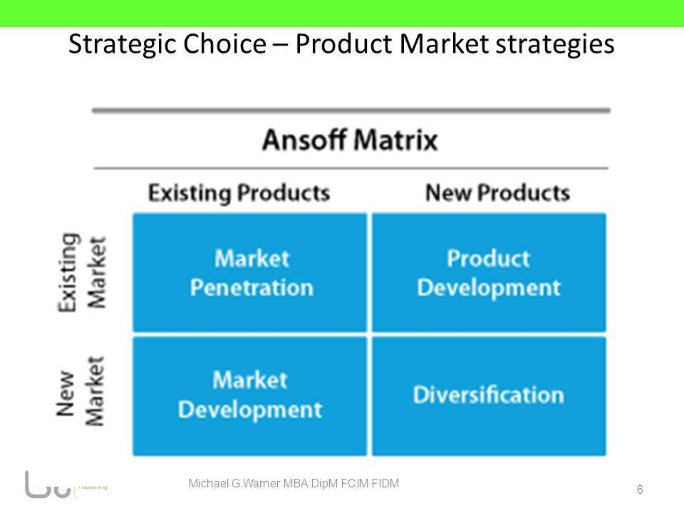 Strategic Choice – Product Market strategies 6 Michael G.Warner MBA DipM FCIM FIDM