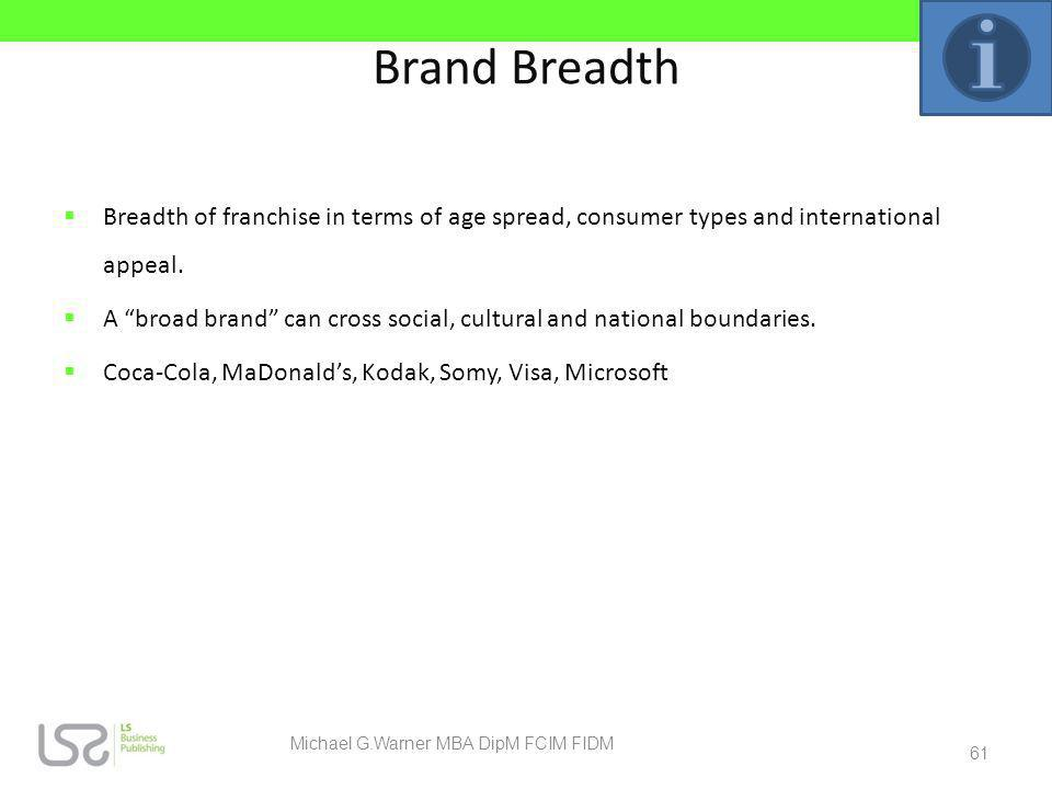 Brand Breadth Breadth of franchise in terms of age spread, consumer types and international appeal. A broad brand can cross social, cultural and natio
