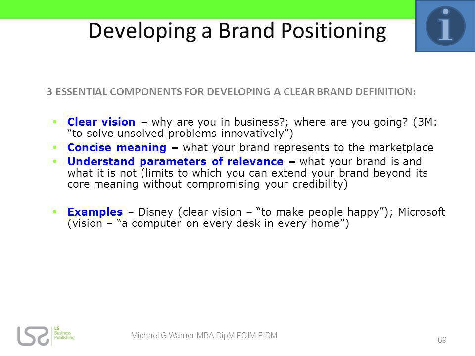 Developing a Brand Positioning 3 ESSENTIAL COMPONENTS FOR DEVELOPING A CLEAR BRAND DEFINITION: Clear vision – why are you in business?; where are you