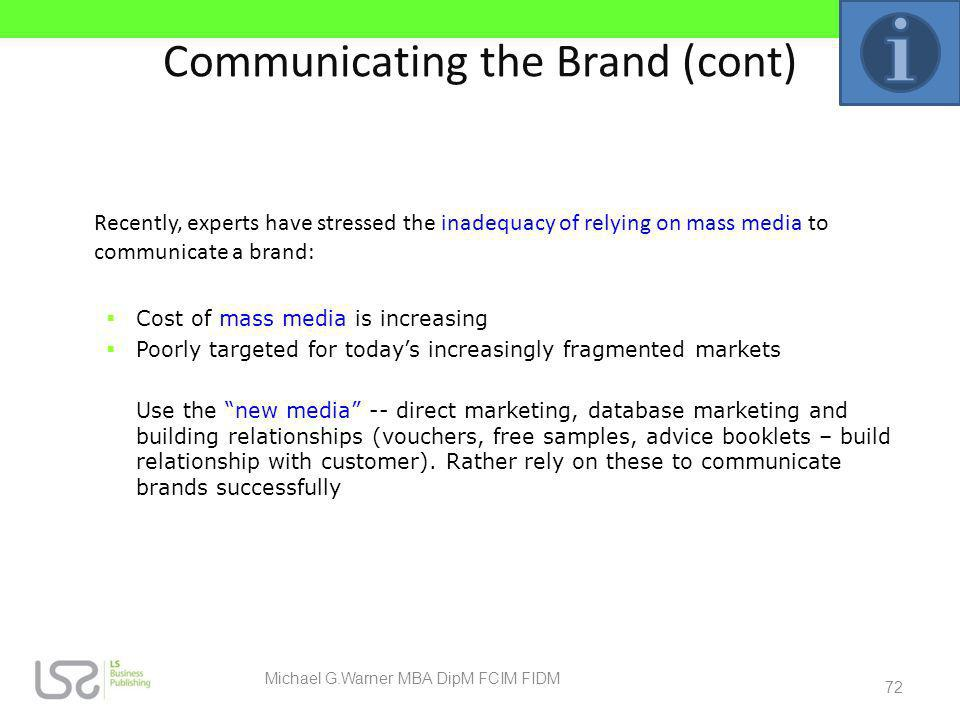 Communicating the Brand (cont) Recently, experts have stressed the inadequacy of relying on mass media to communicate a brand: Cost of mass media is i