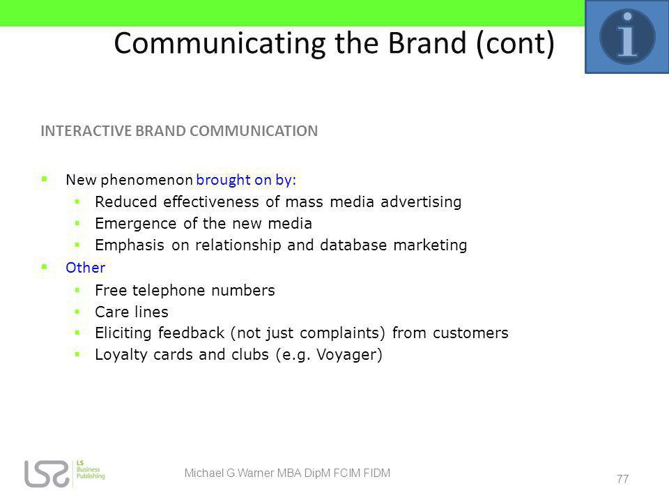 Communicating the Brand (cont) INTERACTIVE BRAND COMMUNICATION New phenomenon brought on by: Reduced effectiveness of mass media advertising Emergence