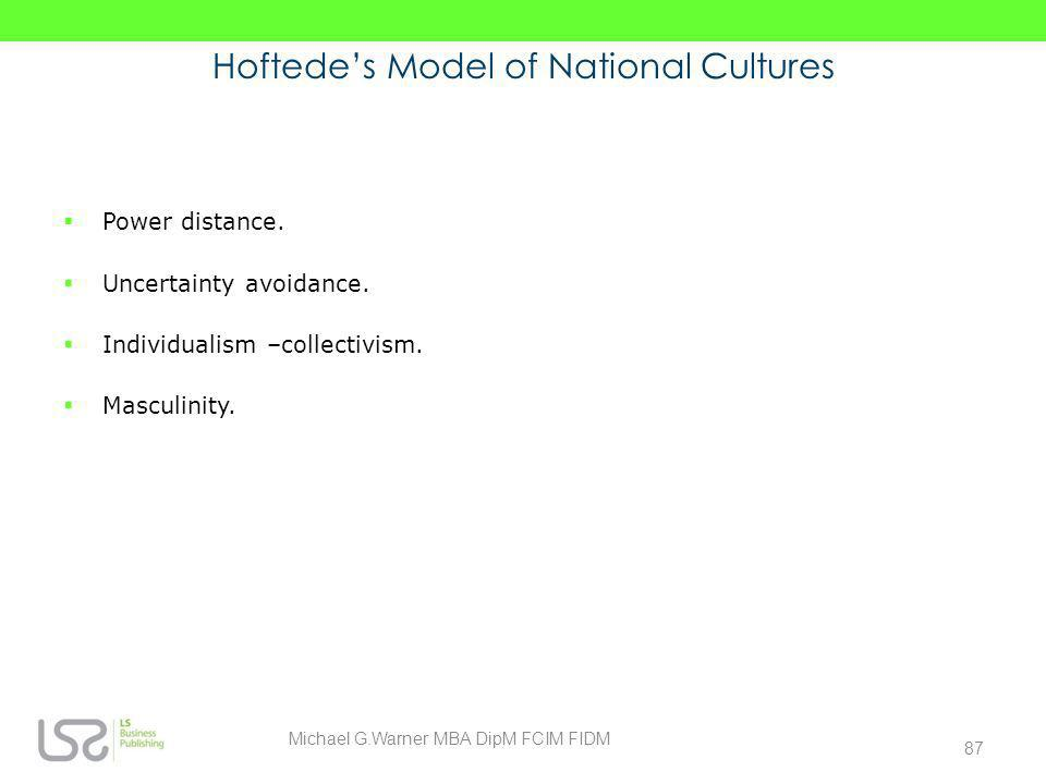 Hoftedes Model of National Cultures Power distance. Uncertainty avoidance. Individualism –collectivism. Masculinity. 87 Michael G.Warner MBA DipM FCIM