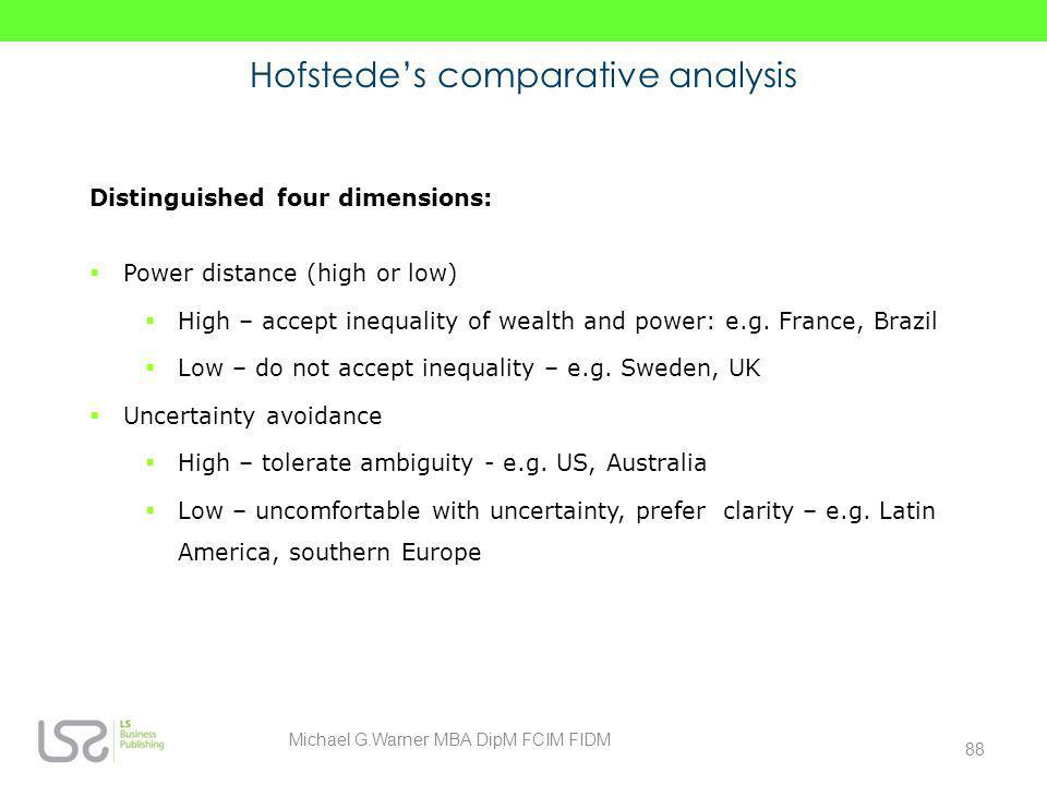 Hofstedes comparative analysis Distinguished four dimensions: Power distance (high or low) High – accept inequality of wealth and power: e.g. France,