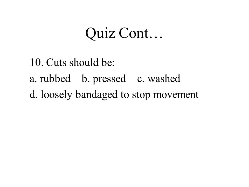 Quiz Cont… 10. Cuts should be: a. rubbed b. pressed c. washed d. loosely bandaged to stop movement
