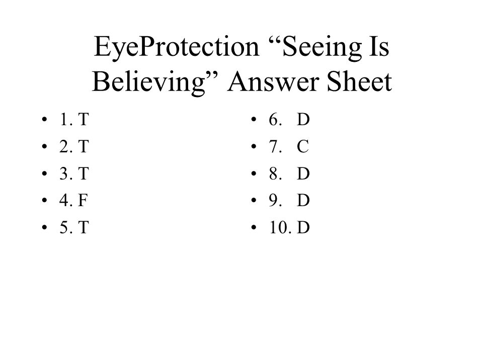 EyeProtection Seeing Is Believing Answer Sheet 1. T 2. T 3. T 4. F 5. T 6. D 7. C 8. D 9. D 10. D