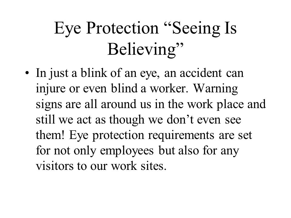 Eye Protection Seeing Is Believing Eye injuries can be reduced when workers are trained to recognize the eye hazard they may encounter and to use and care for eye protection equipment.