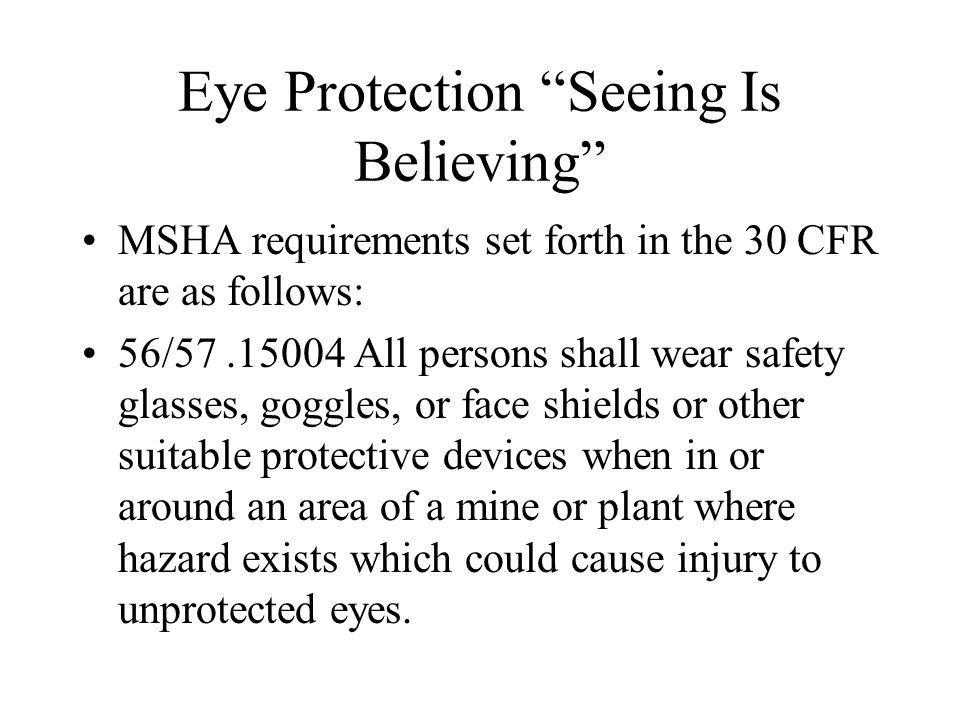 Eye Protection Seeing Is Believing MSHA requirements set forth in the 30 CFR are as follows: 56/ All persons shall wear safety glasses, goggles, or face shields or other suitable protective devices when in or around an area of a mine or plant where hazard exists which could cause injury to unprotected eyes.