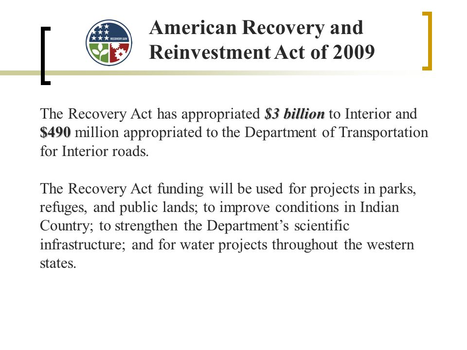 American Recovery and Reinvestment Act of 2009 $3 billion $490 The Recovery Act has appropriated $3 billion to Interior and $490 million appropriated to the Department of Transportation for Interior roads.