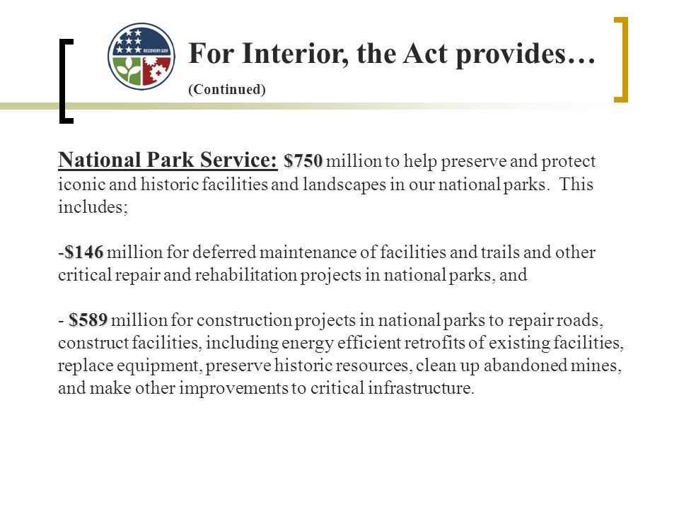 For Interior, the Act provides… (Continued) $750 National Park Service: $750 million to help preserve and protect iconic and historic facilities and landscapes in our national parks.