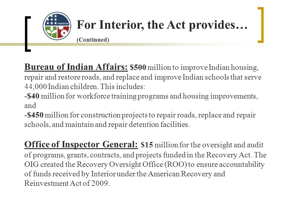 For Interior, the Act provides… (Continued) $500 Bureau of Indian Affairs: $500 million to improve Indian housing, repair and restore roads, and replace and improve Indian schools that serve 44,000 Indian children.