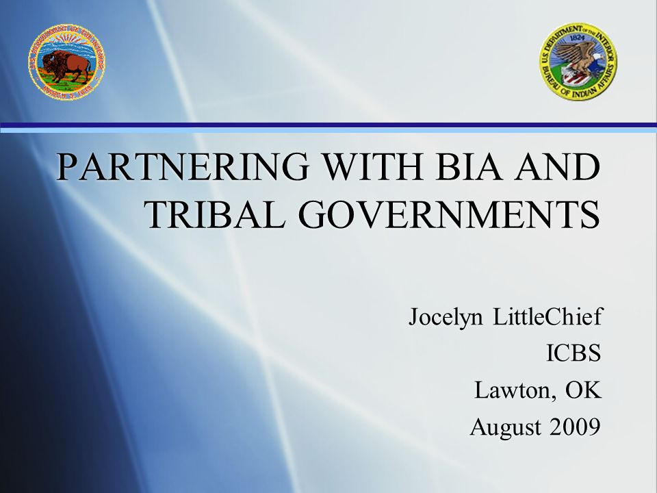 PARTNERING WITH BIA AND TRIBAL GOVERNMENTS Jocelyn LittleChief ICBS Lawton, OK August 2009 Jocelyn LittleChief ICBS Lawton, OK August 2009