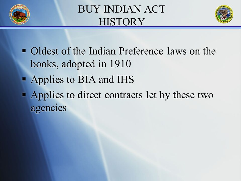 BUY INDIAN ACT HISTORY Oldest of the Indian Preference laws on the books, adopted in 1910 Applies to BIA and IHS Applies to direct contracts let by these two agencies Oldest of the Indian Preference laws on the books, adopted in 1910 Applies to BIA and IHS Applies to direct contracts let by these two agencies