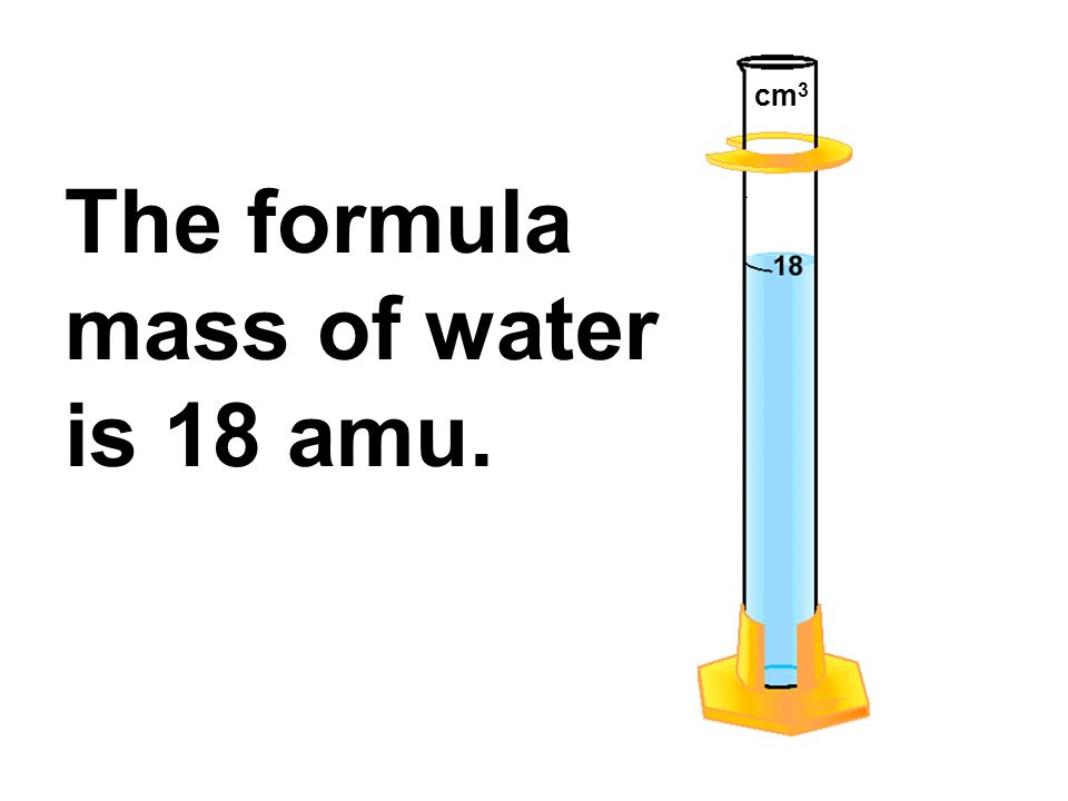 The formula mass of water is 18 amu. cm 3