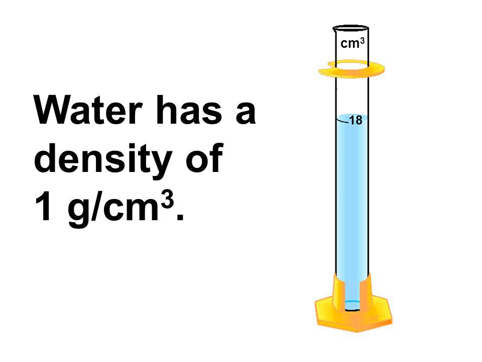 Water has a density of 1 g/cm 3. cm 3
