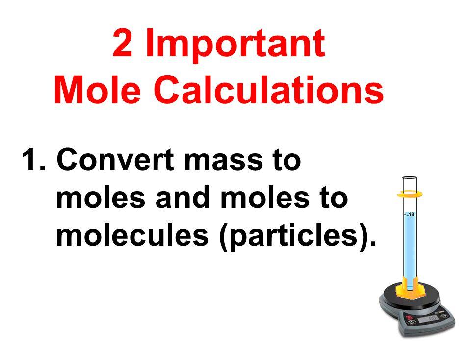 2 Important Mole Calculations 1. Convert mass to moles and moles to molecules (particles).