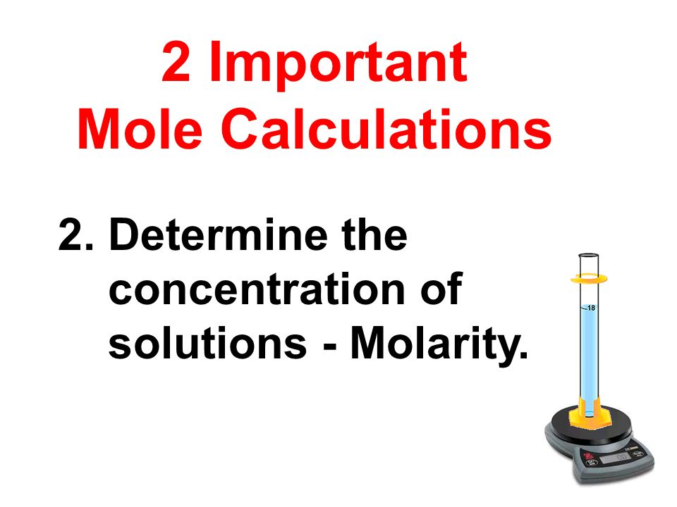 2. Determine the concentration of solutions - Molarity. 2 Important Mole Calculations