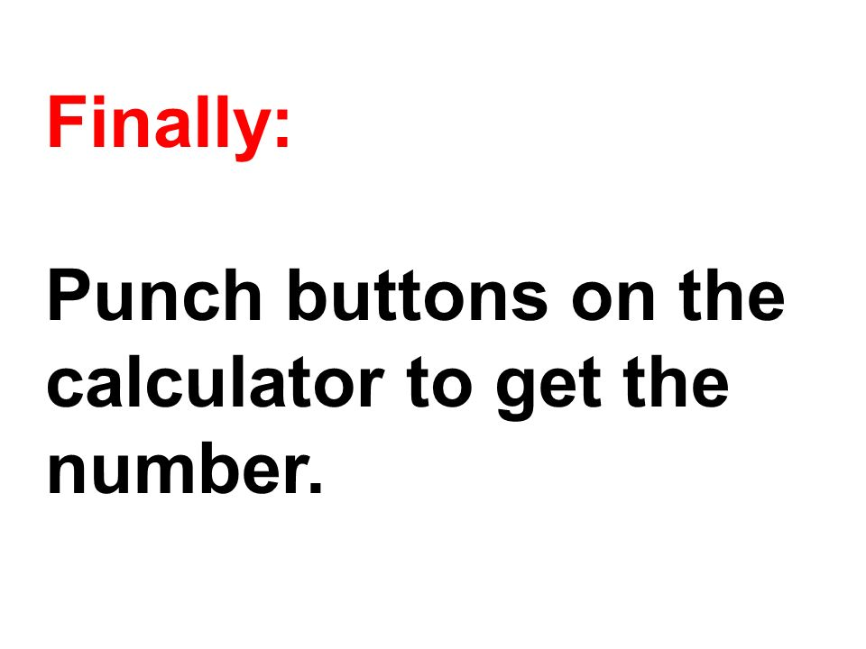Finally: Punch buttons on the calculator to get the number.