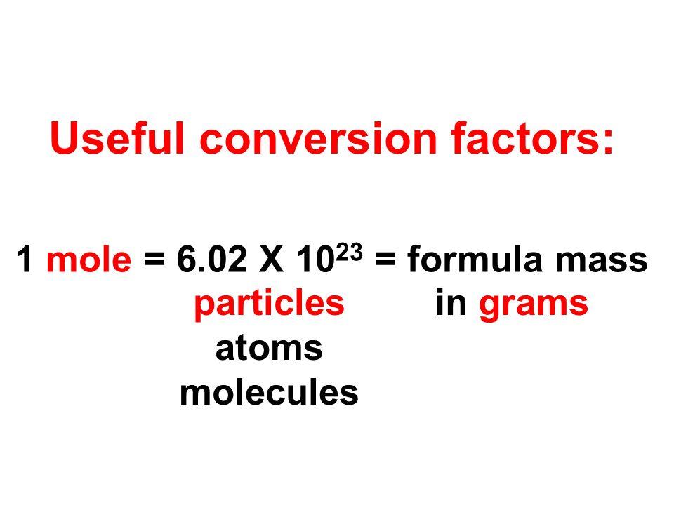Useful conversion factors: 1 mole = 6.02 X 10 23 = formula mass particles atoms molecules in grams