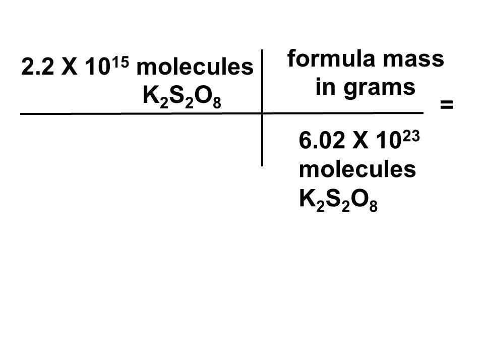 2.2 X 10 15 molecules K 2 S 2 O 8 6.02 X 10 23 molecules K 2 S 2 O 8 formula mass in grams =