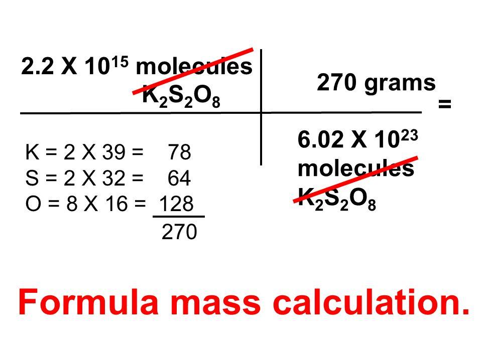 2.2 X 10 15 molecules K 2 S 2 O 8 6.02 X 10 23 molecules K 2 S 2 O 8 K = 2 X 39 = 78 S = 2 X 32 = 64 O = 8 X 16 = 128 270 grams = 270 Formula mass cal