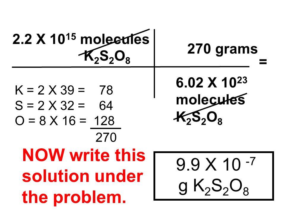 9.9 X 10 -7 g K 2 S 2 O 8 2.2 X 10 15 molecules K 2 S 2 O 8 6.02 X 10 23 molecules K 2 S 2 O 8 K = 2 X 39 = 78 S = 2 X 32 = 64 O = 8 X 16 = 128 270 gr