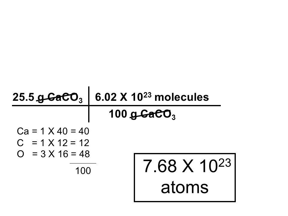 7.68 X 10 23 atoms 25.5 g CaCO 3 6.02 X 10 23 molecules 100 g CaCO 3 Ca = 1 X 40 = 40 C = 1 X 12 = 12 O = 3 X 16 = 48 100