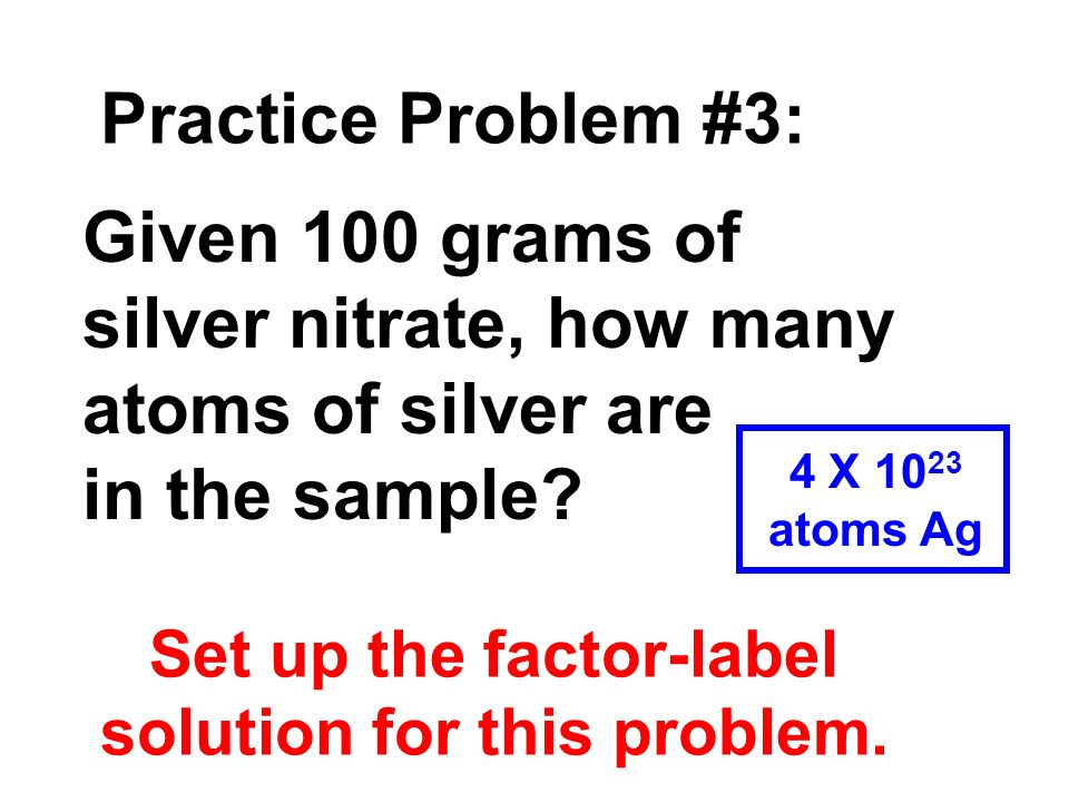 Practice Problem #3: Given 100 grams of silver nitrate, how many atoms of silver are in the sample? Set up the factor-label solution for this problem.