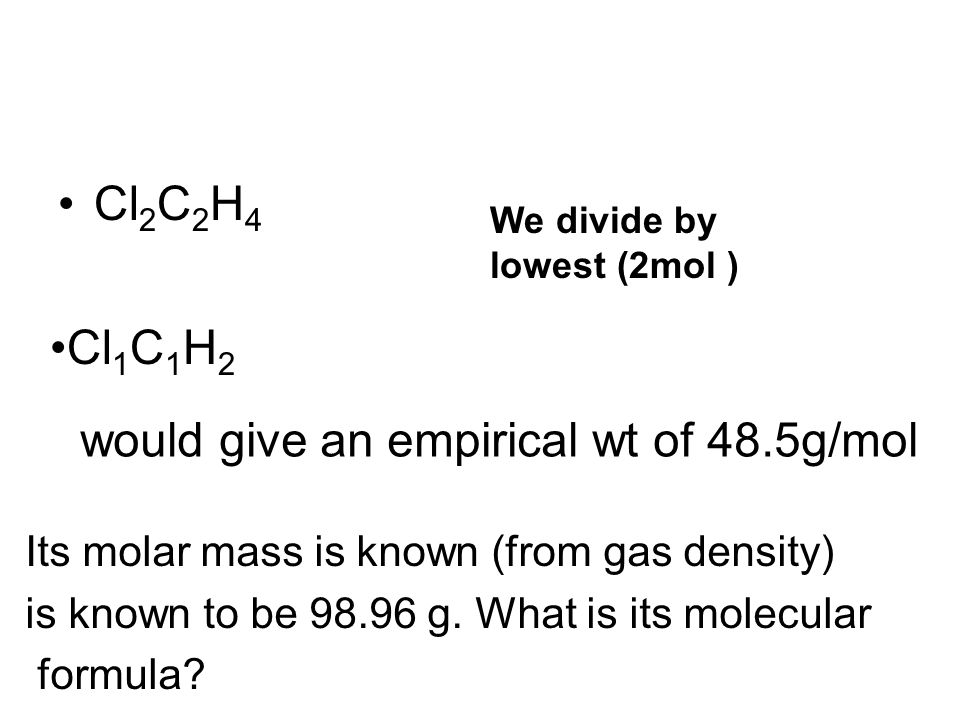 Cl 2 C 2 H 4 Its molar mass is known (from gas density) is known to be 98.96 g. What is its molecular formula? We divide by lowest (2mol ) Cl 1 C 1 H