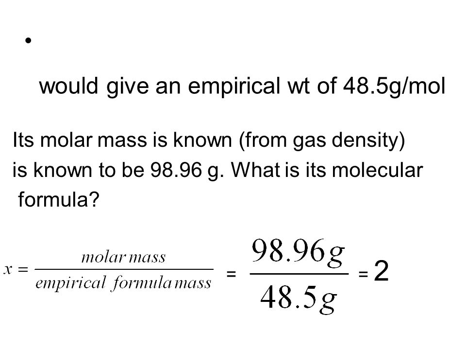 Its molar mass is known (from gas density) is known to be 98.96 g. What is its molecular formula? would give an empirical wt of 48.5g/mol = 2 =