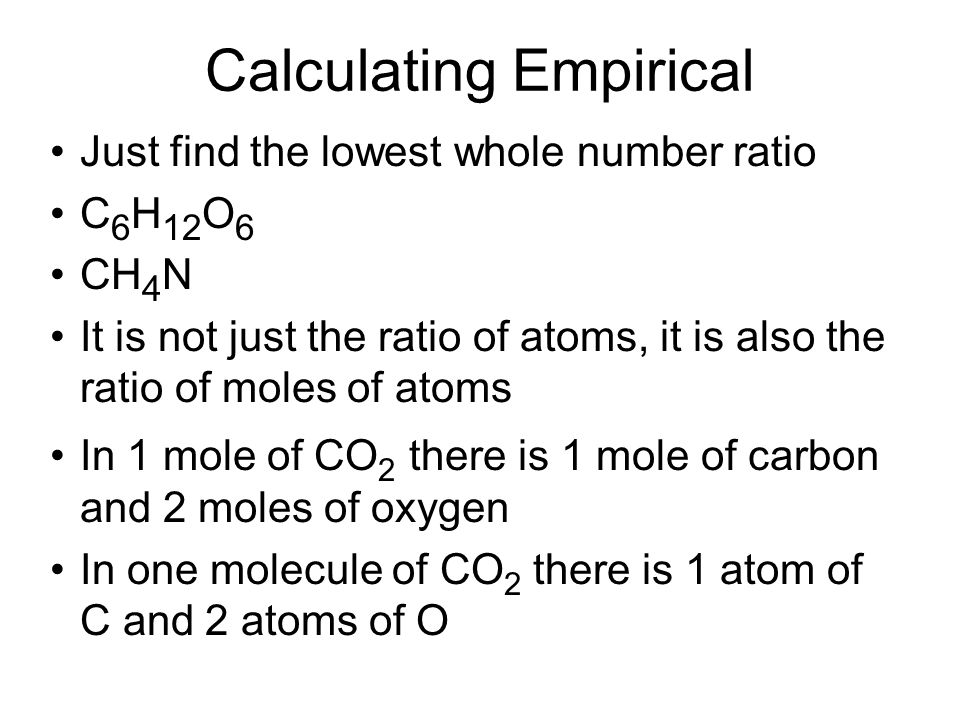 Calculating Empirical Just find the lowest whole number ratio C 6 H 12 O 6 CH 4 N It is not just the ratio of atoms, it is also the ratio of moles of
