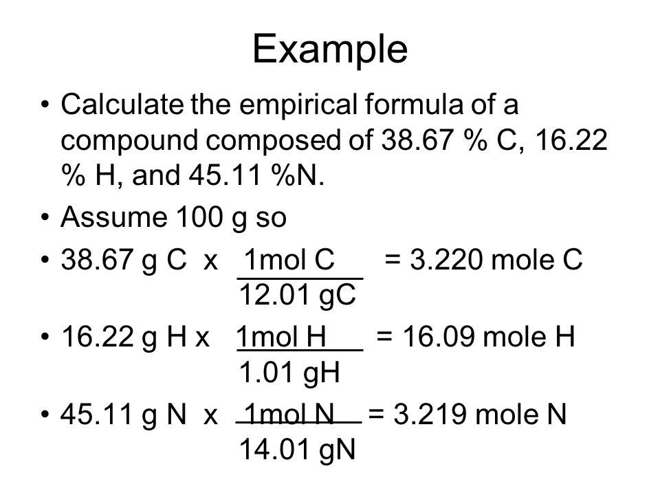 Example Calculate the empirical formula of a compound composed of 38.67 % C, 16.22 % H, and 45.11 %N. Assume 100 g so 38.67 g C x 1mol C = 3.220 mole
