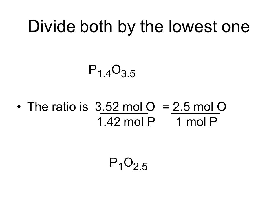 Divide both by the lowest one The ratio is 3.52 mol O = 2.5 mol O 1.42 mol P 1 mol P P 1.4 O 3.5 P 1 O 2.5