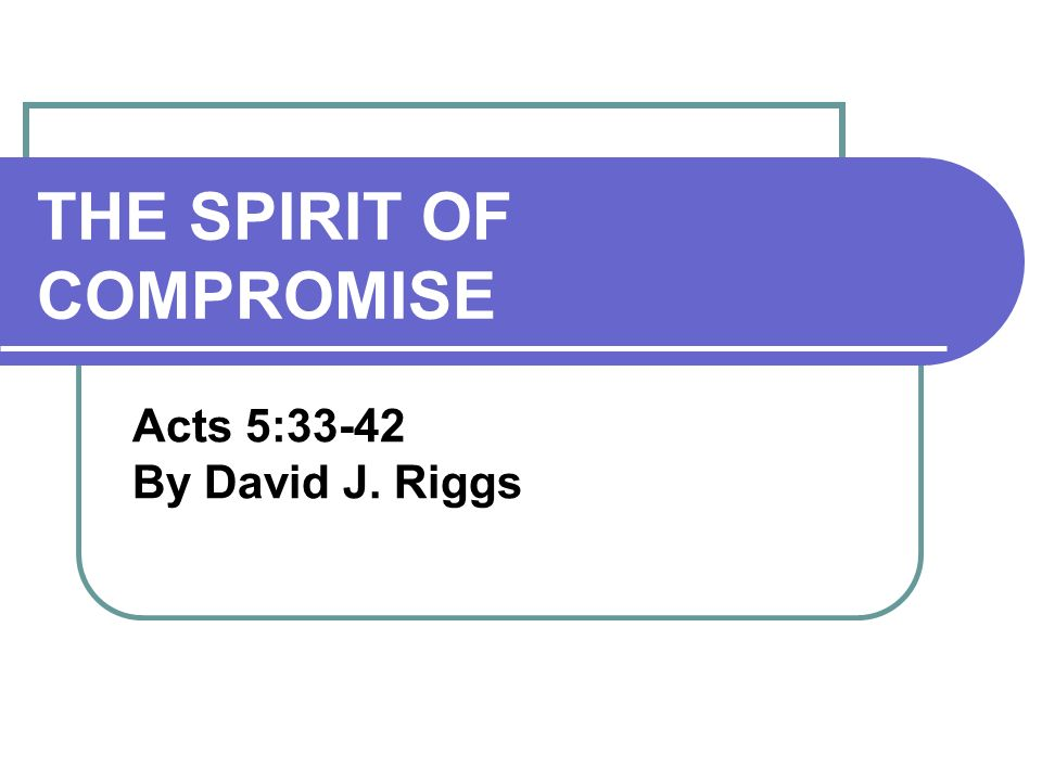 THE SPIRIT OF COMPROMISE Acts 5:33-42 By David J. Riggs