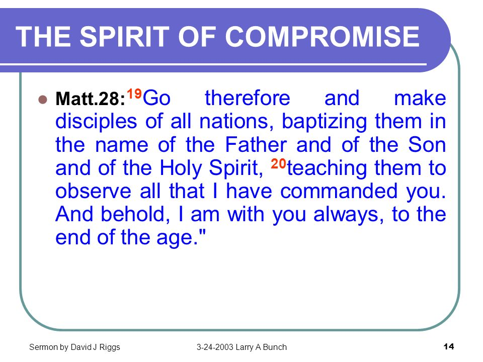 Sermon by David J Riggs3-24-2003 Larry A Bunch14 THE SPIRIT OF COMPROMISE Matt.28: 19 Go therefore and make disciples of all nations, baptizing them i