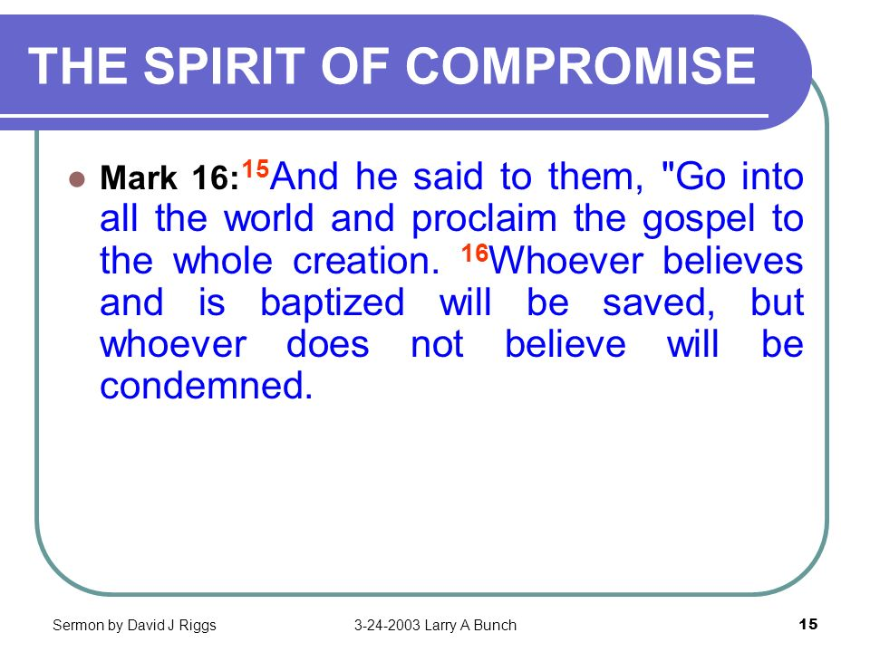 Sermon by David J Riggs3-24-2003 Larry A Bunch15 THE SPIRIT OF COMPROMISE Mark 16: 15 And he said to them,