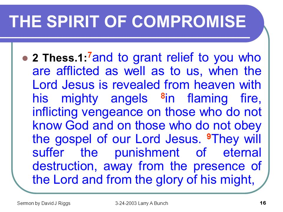 Sermon by David J Riggs3-24-2003 Larry A Bunch16 THE SPIRIT OF COMPROMISE 2 Thess.1: 7 and to grant relief to you who are afflicted as well as to us,