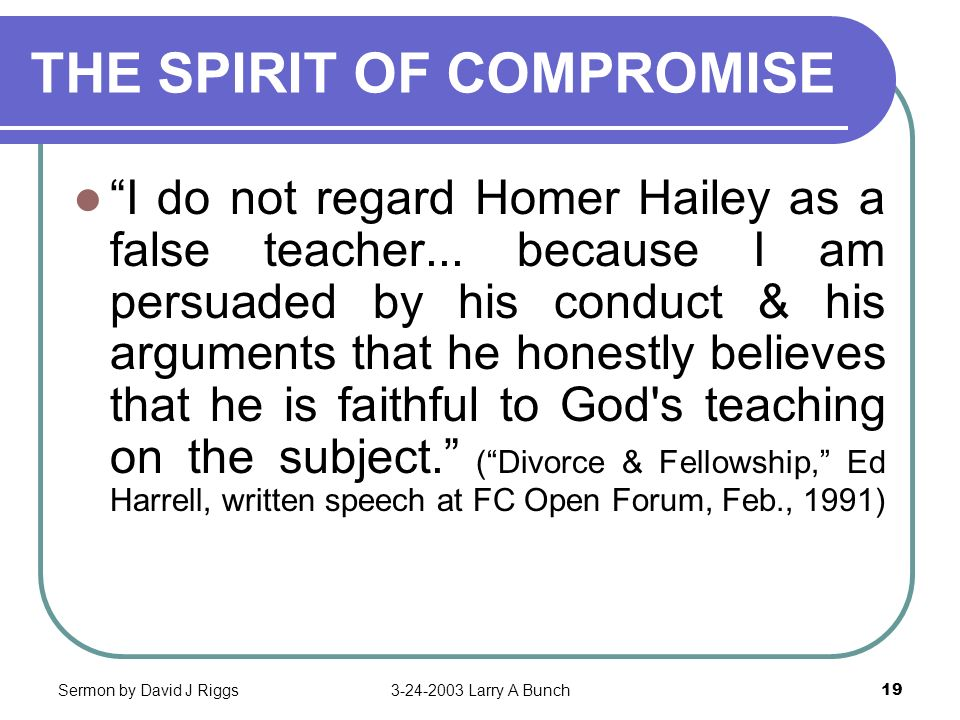 Sermon by David J Riggs3-24-2003 Larry A Bunch19 THE SPIRIT OF COMPROMISE I do not regard Homer Hailey as a false teacher... because I am persuaded by