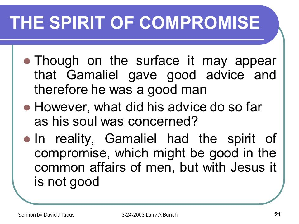 Sermon by David J Riggs3-24-2003 Larry A Bunch21 THE SPIRIT OF COMPROMISE Though on the surface it may appear that Gamaliel gave good advice and there