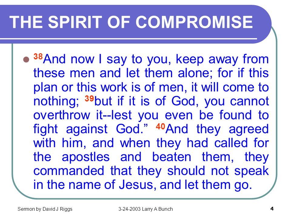 Sermon by David J Riggs3-24-2003 Larry A Bunch4 THE SPIRIT OF COMPROMISE 38 And now I say to you, keep away from these men and let them alone; for if