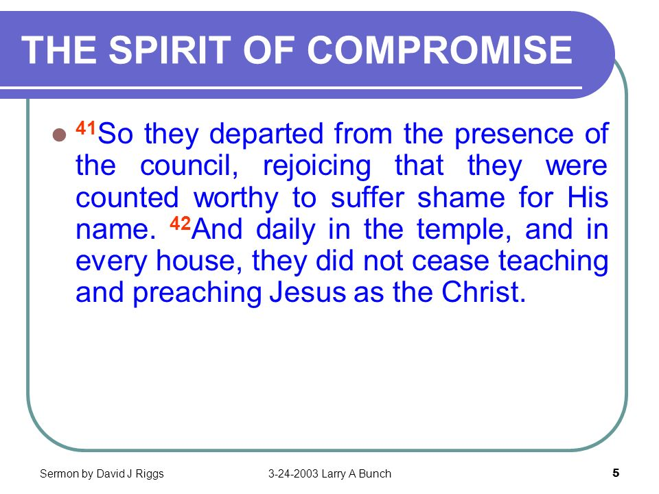 Sermon by David J Riggs3-24-2003 Larry A Bunch5 THE SPIRIT OF COMPROMISE 41 So they departed from the presence of the council, rejoicing that they wer