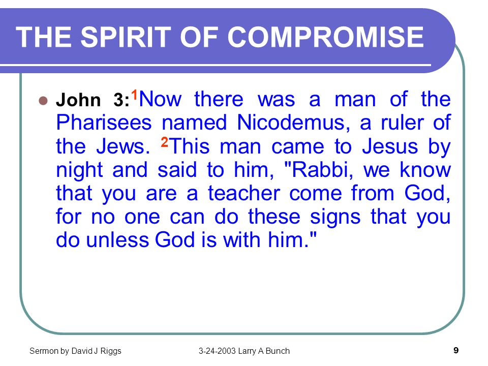 Sermon by David J Riggs3-24-2003 Larry A Bunch9 THE SPIRIT OF COMPROMISE John 3: 1 Now there was a man of the Pharisees named Nicodemus, a ruler of th