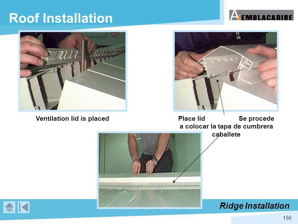150 Roof Installation Ventilation lid is placed Place lid Se procede a colocar la tapa de cumbrera caballete Ridge Installation