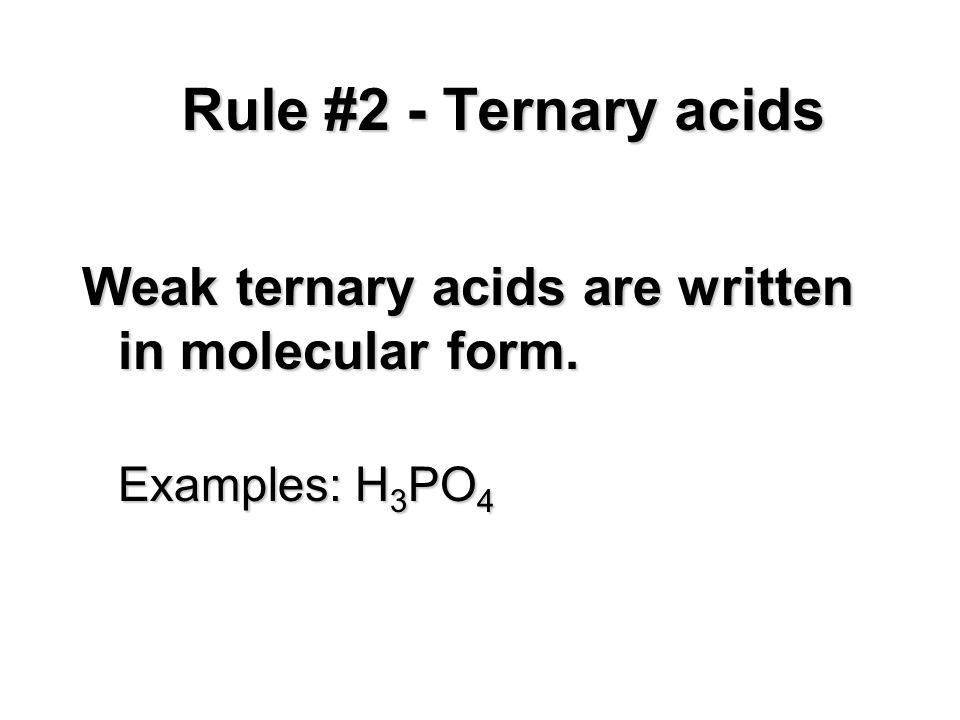Weak ternary acids are written in molecular form. Examples: H 3 PO 4 Rule #2 - Ternary acids