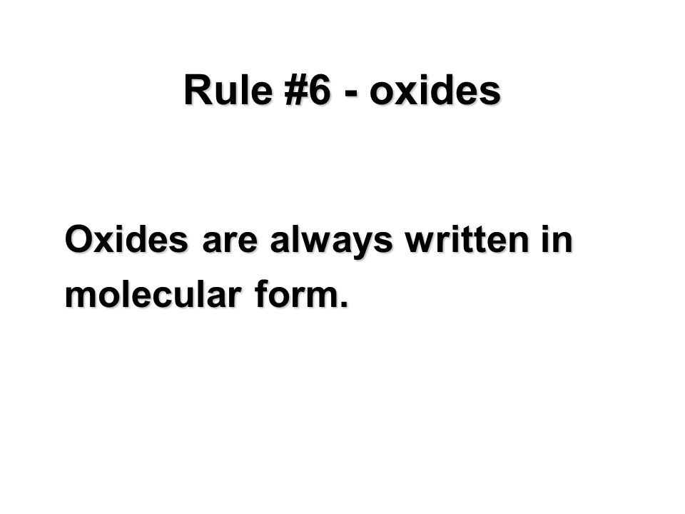 Rule #6 - oxides Oxides are always written in molecular form.