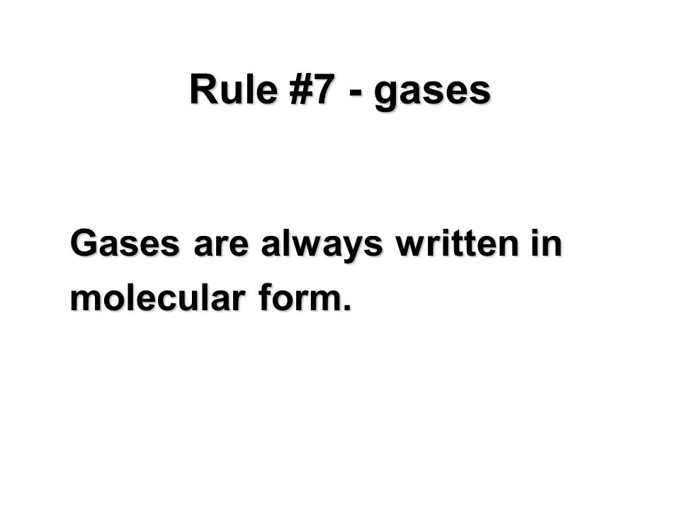Rule #7 - gases Gases are always written in molecular form.