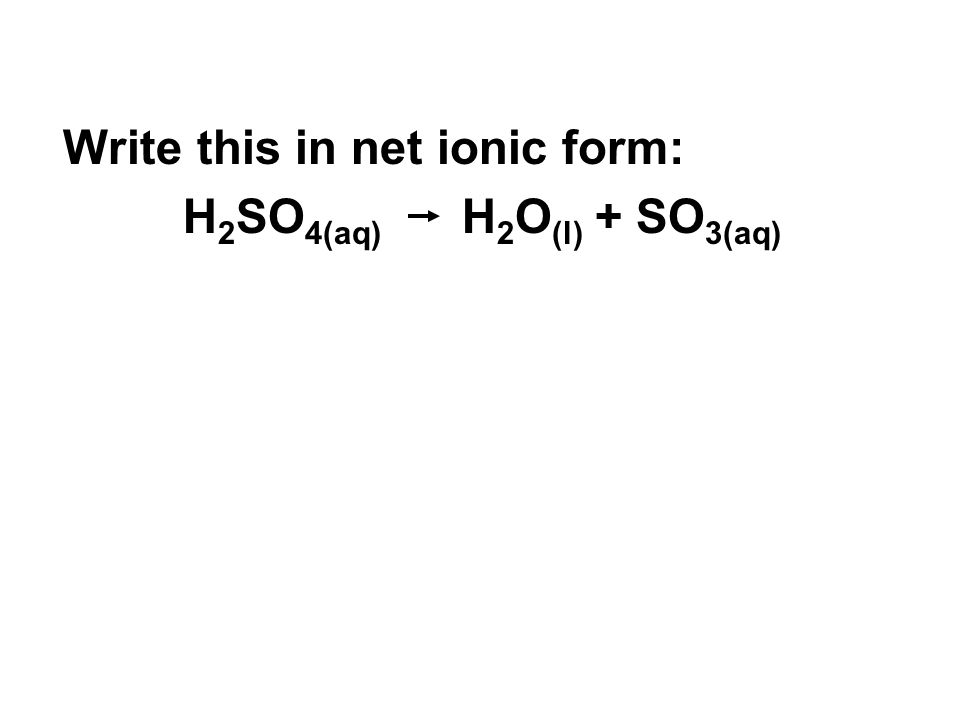 Write this in net ionic form: H 2 SO 4(aq) H 2 O (l) + SO 3(aq)