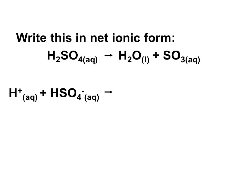 Write this in net ionic form: H 2 SO 4(aq) H 2 O (l) + SO 3(aq) H + (aq) + HSO 4 - (aq)
