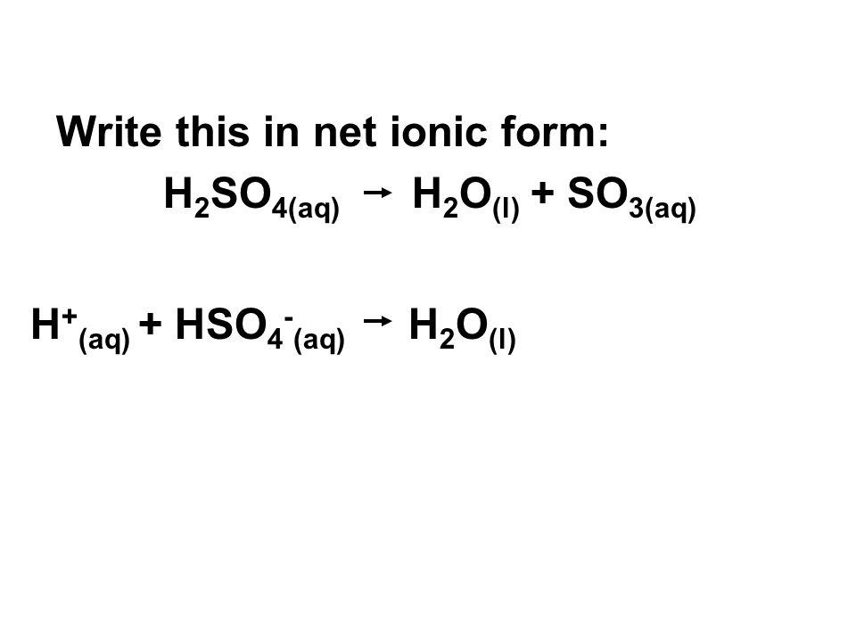 Write this in net ionic form: H 2 SO 4(aq) H 2 O (l) + SO 3(aq) H + (aq) + HSO 4 - (aq) H 2 O (l)